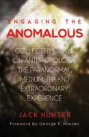 Engaging the Anomalous. Collected Essays on Anthropology, the Paranormal, Mediumship, and Extraordinary Experience.