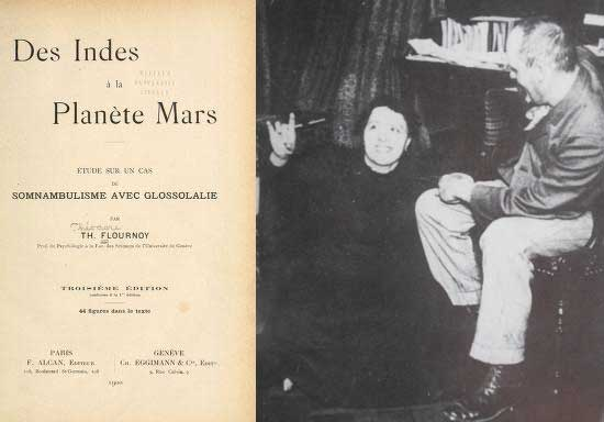 """Des Indes à la Planète Mars (1894) es una obra del médico Théodore Flournoy (der.) sobre el caso de la médium Hélène Smith (pseudónimo de Catherine Muller), quien transmitió información sobre vidas pasadas en estado de trance. Smith, decía ser la reencarnación de María Antonieta, de una princesa hindú del siglo XV, y de un visitante de Marte, cuyos paisajes pintó y lengua decía """"hablar"""" con fluidez. A través de una interpretación psicológica de estas experiencias, que consistían en la elaboración subliminal de recuerdos olvidados, Théodore Flournoy amplió el alcance y la comprensión del inconsciente y, en particular, de las capacidades creativas y mitopoéticas de Smith."""