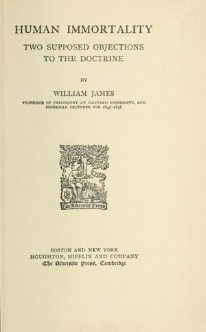 """En su obra Human Immortality (1898), James considera conciencia como """"algo independiente que el cerebro usa para comunicarse, y como producto de funciones cerebrales."""" También se refirió a casos de comunicaciones mediúmnicas y apariciones verídicas."""